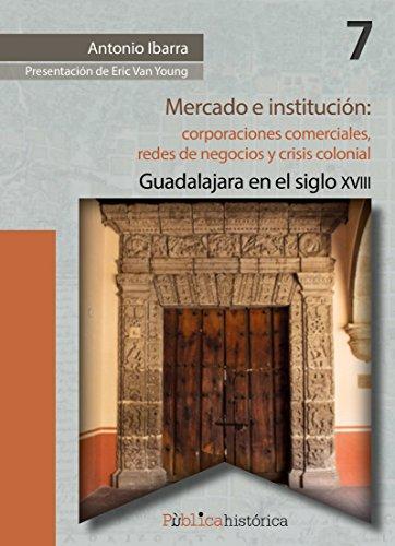Mercado e institución:  corporaciones comerciales, redes de negocios y crisis colonial.: Guadalajara en el siglo XVIII (Públicahistórica nº 7) por Antonio Ibarra