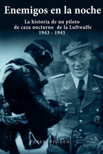 Enemigos en la noche: La historia de un piloto de caza nocturno de la Luftwaffe 1943-1945 por Peter Spoden