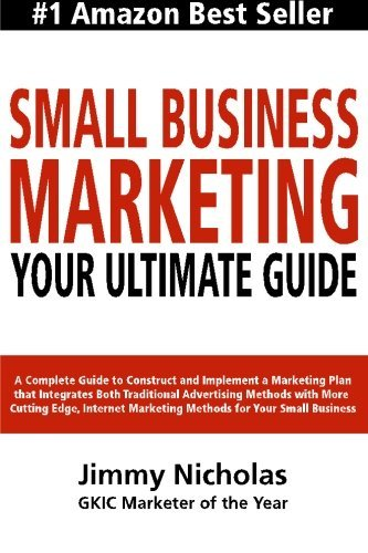Small Business Marketing - Your Ultimate Guide: A Complete Guide to Construct and Implement a Marketing Plan that Integrates Both Traditional ... Marketing Methods for Your Small Business. by Jimmy Nicholas (2013-03-21)