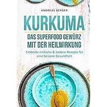 Kurkuma: Das Superfood Gewürz mit der Heilwirkung – Entdecke einfache & leckere Rezepte für eine gute Gesundheit (Superfood Kochbuch, Heilkräuter, Superfood Rezepte)