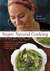 Super Natural Cooking: Five Delicious Ways to Incorporate Whole and Natural Foods into Your Cooking by Heidi Swanson (2007-03-01)