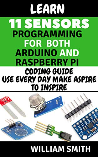 Learn 11 Sensors Programming For Both Raspberry pi and arduino: Coding Guide use Every day Make aspire to Inspire (English Edition)