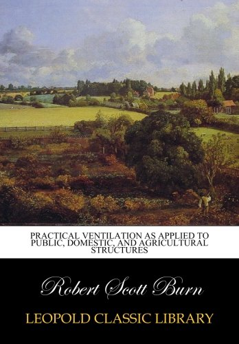 Practical ventilation as applied to public, domestic, and agricultural structures
