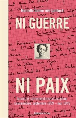 Ni Guerre Ni Paix. Journal et Correspondance d'une Jeune Lausannoise, Septembre 1939-Mai 1945 par Marcelle Gafner