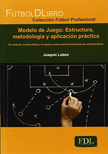 Modelo De Juego. Estructura, Metodología Y Aplicación Práctica (Fútbol Profesional) por Joaquín Lobón Conejo