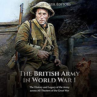 The British Army in World War I: The History and Legacy of the Army Across All Theaters of the Great War