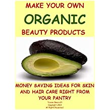 MAKE YOUR OWN ORGANIC BEAUTY PRODUCTS-MONEY SAVING IDEAS FOR HAIR AND SKIN CARE RIGHT FROM YOUR PANTRY (English Edition)