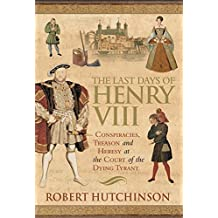 The Last Days of Henry VIII: Conspiracy, Treason and Heresy at the Court of the Dying Tyrant by Robert Hutchinson (2005-03-10)