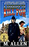 A Sheriff To Kill For: Edward Sutton: Reluctant Bounty Hunter: A Western Adventure From The Author of