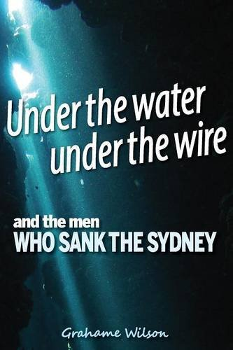under-the-water-under-the-wire-and-the-men-who-sank-the-sydney