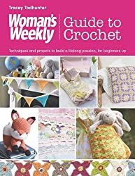 Woman's Weekly Guide to Crochet: Techniques and Projects to Build a Lifelong Passion, for Beginners Up (Womens Weekly Guide)