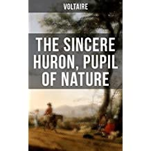 The Sincere Huron, Pupil of Nature: Pupil of Nature: Religious satire from the French writer, historian and philosopher, famous for his wit, his attacks ... of freedom of religion (English Edition)