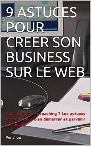 Couverture du livre 9 ASTUCES POUR CREER SON BUSINESS SUR LE WEB: Qu'est-ce que le coaching ? Les astuces et outils pour bien démarrer et parvenir au succès.