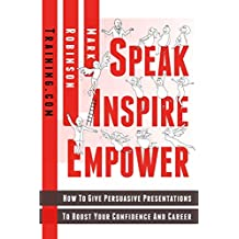 Speak Inspire Empower: How To Give Persuasive Presentations To Boost Your Confidence And Career