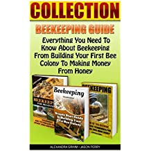 Beekeeping Guide:  Everything You Need To Know About Beekeeping From Building Your First Bee Colony To Making Money From Honey: (keeping bees, raw ... Guide To Building Your First Bee Colony)