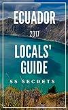 Ecuador 55 Secrets - The Locals Travel Guide  For Your Trip to Ecuador 2017: Skip the tourist traps and explore like a local : Where to Go, Eat & Party in Ecuador