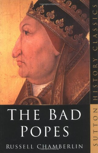 The Bad Popes (Sutton History Classics) by Russell Chamberlin (2003-10-25)
