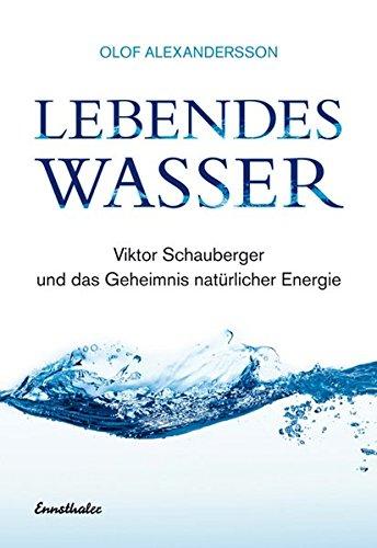 Lebendes Wasser: Viktor Schauberger und das Geheimnis natürlicher Energie