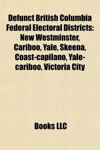 Defunct British Columbia Federal Electoral Districts: New Westminster, Cariboo, Yale, Skeena, Coast-capilano, Yale-cariboo, Victoria City