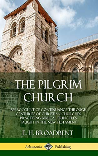 The Pilgrim Church: An Account of Continuance Through Centuries of Christian Churches Practising Biblical Principles Taught in the New Testament (Hardcover)