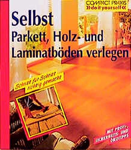 "Selbst Parkett, Holz- und Laminatböden verlegen (Compact-Praxis \""do it yourself\"")"