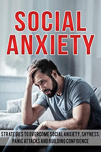 Social Anxiety: Strategies To Overcome Social Anxiety, Shyness, Panic Attacks and Building Confidence (Social Anxiety Solution, Self-Confidence, Stress, Panic) (English Edition)