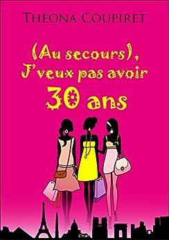 (Au secours), J'veux pas avoir 30 ans: La liste des choses à faire avant 30 ans (French Edition)