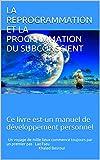 LA REPROGRAMMATION ET LA PROGRAMMATION DU SUBCONSCIENT: Ce livre est-un manuel de développement personnel