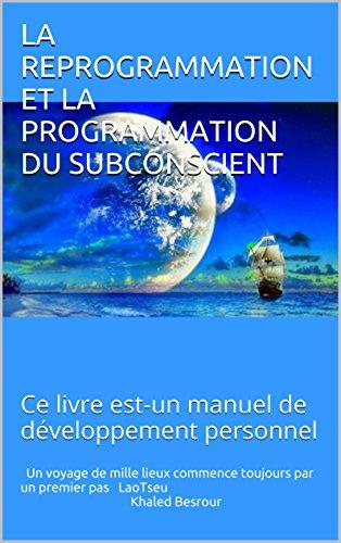 LA REPROGRAMMATION ET LA PROGRAMMATION DU SUBCONSCIENT: Ce livre est-un manuel de développement personnel par Khaled Besrour