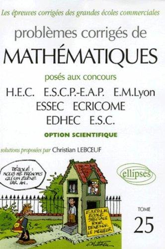 Problèmes corrigés de mathématiques : Tome 25, Posés aux concours HEC, ESCP-EAP, EM Lyon, ESSEC, ECRICROME, EDHEC, ESC option scientifique