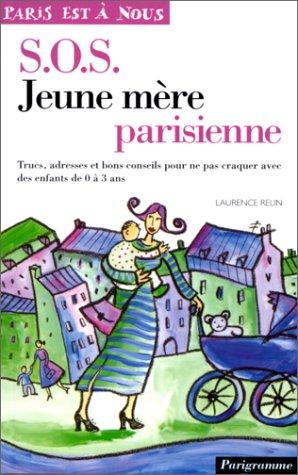 SOS jeune mère parisienne. Trucs, adresses et bons conseils pour ne pas craquer avec des enfants de 0 à 3 ans
