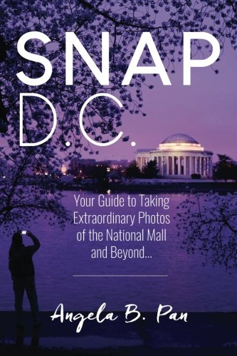 Snap DC: Your Guide to Taking Extraordinary Photos of the National Mall and Beyond.