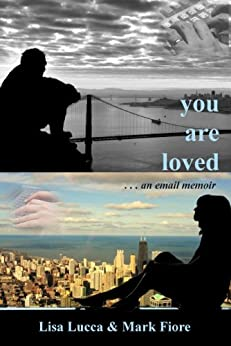 You are loved . . . an email memoir by [Lucca, Lisa, Fiore, Mark]
