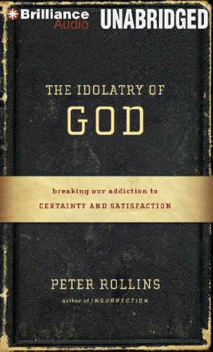 The Idolatry of God: Breaking Our Addiction to Certainty and Satisfaction por Peter Rollins