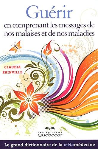 Guérir en comprenant les messages de nos malaises et de nos maladies : Le grand dictionnaire de la métamédecine