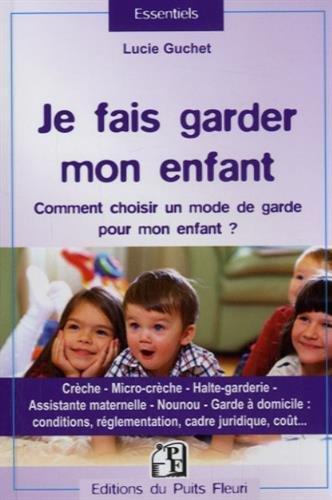 Je fais garder mon enfant: Comment choisir un mode de garde pour mon enfant ? Crche, micro-crche, halte-garderie, assistante maternelle, nounou, ... rglementation, cadre juridique, cot...