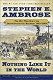 Nothing Like it in the World: The Men That Built the Transcontinental Railroad 1863-1869 (Men Who Built the Transcontinental Railroad, 1865-69)