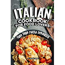 Italian Cookbook for Food Lovers: Take Your Pasta Seriously (English Edition)