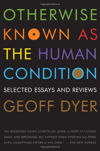 Otherwise Known as the Human Condition: Selected Essays and Reviews por Geoff Dyer