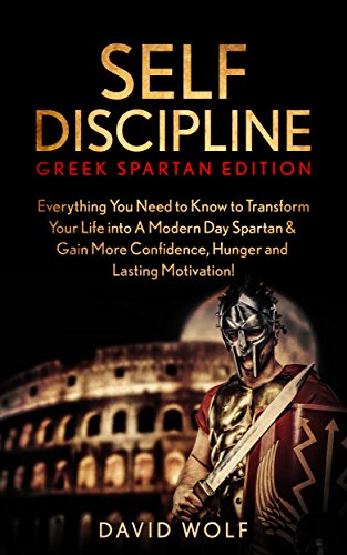 Self-Discipline: Become A Greek Spartan: Everything You Need to Know to Transform Your Life into A Modern Day Spartan & Gain More Confidence, Hunger and ... Spartan Discipline) (English Edition) di David Wolf