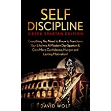 Self-Discipline: Become A Greek Spartan: Everything You Need to Know to Transform Your Life into A Modern Day Spartan & Gain More Confidence, Hunger and ... Spartan Discipline) (English Edition)