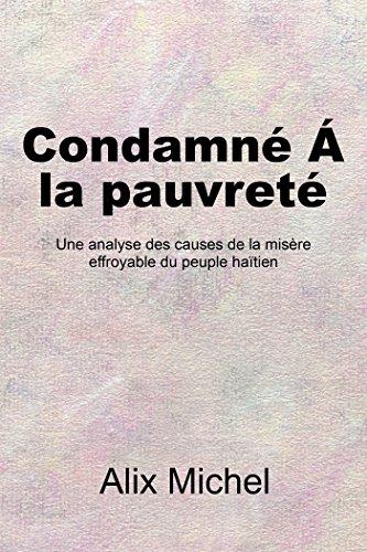 Condamne´ Á La Pauvreté: Une Analyse Des Causes De La Misère Effroyable Du Peuple Haïtien par Alix Michel