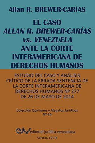 EL CASO ALLAN R. BREWER-CARÍAS vs. VENEZUELA ANTE LA CORTE INTERAMERICANA DE DERECHOS HUMANOS. Estudio del caso y análisis crítico de la errada ... Derechos Humanos Nº 277 de 26 de mayo de 2014 por Allan R. BREWER-CARIAS
