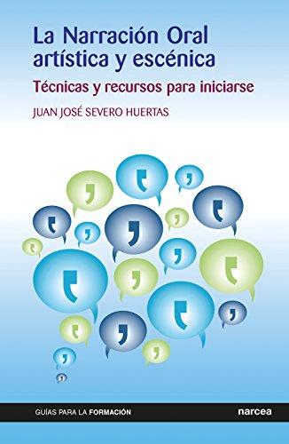 La Narración Oral artística y escénica: Técnicas y recursos para iniciarse (Guías para la formación nº 14) por Juan José Severo Huertas