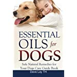 Essential Oils for Dogs (Dogs Care Book 2): Safe Natural Remedies for Your Dogs Care Guide Book