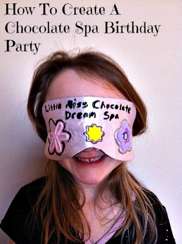 Little Miss Chocolate Dream Spa How To Create A Chocolate Spa Birthday Party (English Edition)