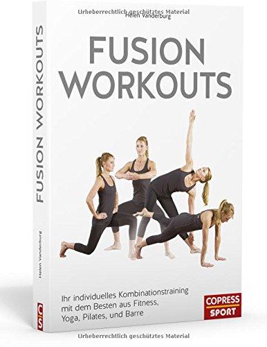 Fusion Workouts: Ihr individuelles Kombinationstraining mit dem Besten aus Fitness, Yoga, Pilates und Barre