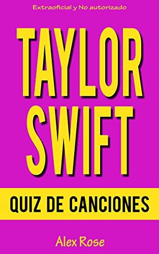 QUIZ DE CANCIONES DE TAYLOR SWIFT: ¡200 PREGUNTAS y RESPUESTAS acerca de las grandes canciones de TAYLOR SWIFT en sus álbumes TAYLOR SWIFT, FEARLESS, SPEAK NOW, RED y 1989 están incluidos! por Alex Rose