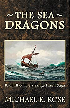The Sea Dragons (The Strange Lands Saga Book 3) by [Rose, Michael K.]