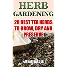 Herb Gardening: 20 Best Tea Herbs To Grow, Dry And Preserve: (Gardening, Indoor Gardening) (English Edition)